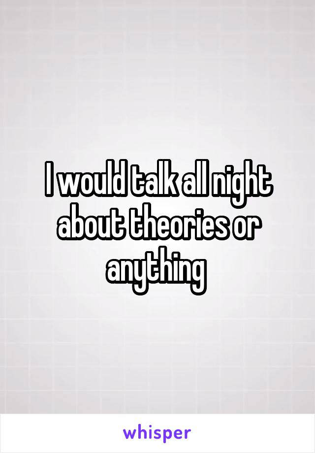 I would talk all night about theories or anything