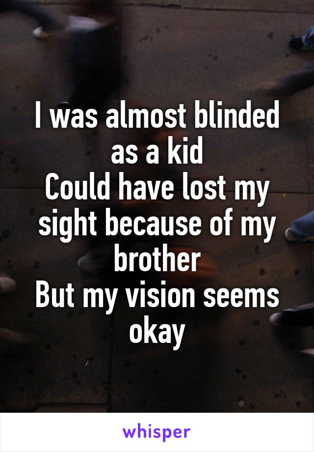 I was almost blinded as a kid Could have lost my sight because of my brother But my vision seems okay