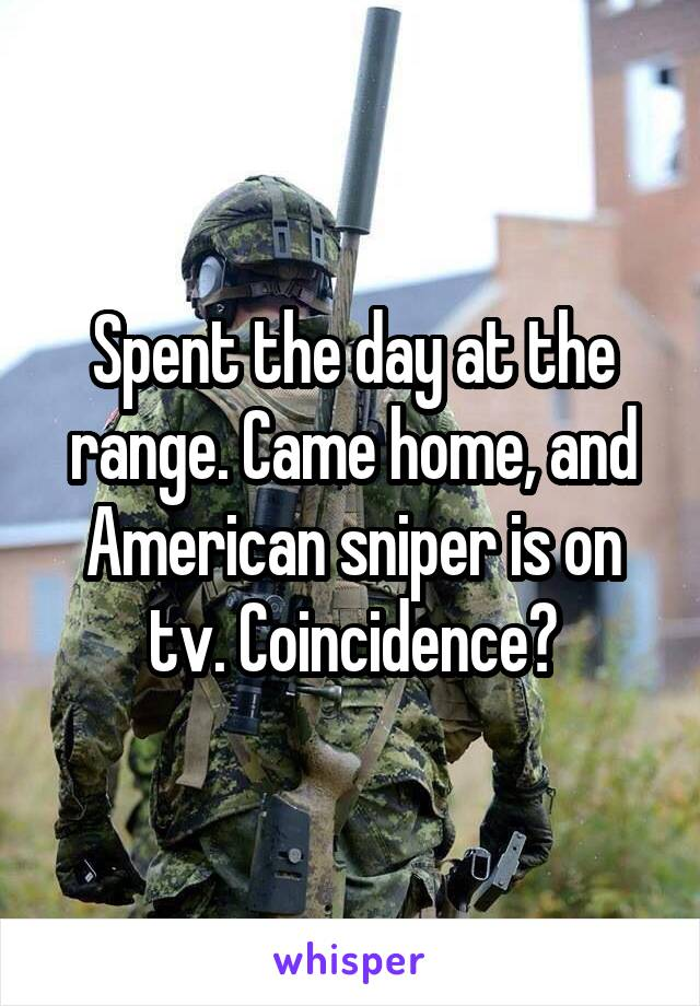 Spent the day at the range. Came home, and American sniper is on tv. Coincidence?