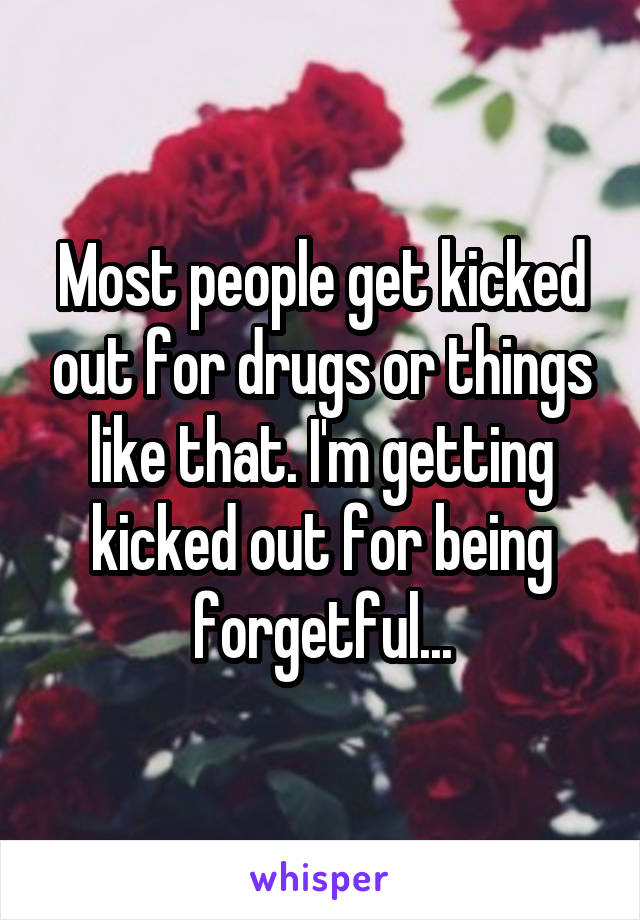 Most people get kicked out for drugs or things like that. I'm getting kicked out for being forgetful...