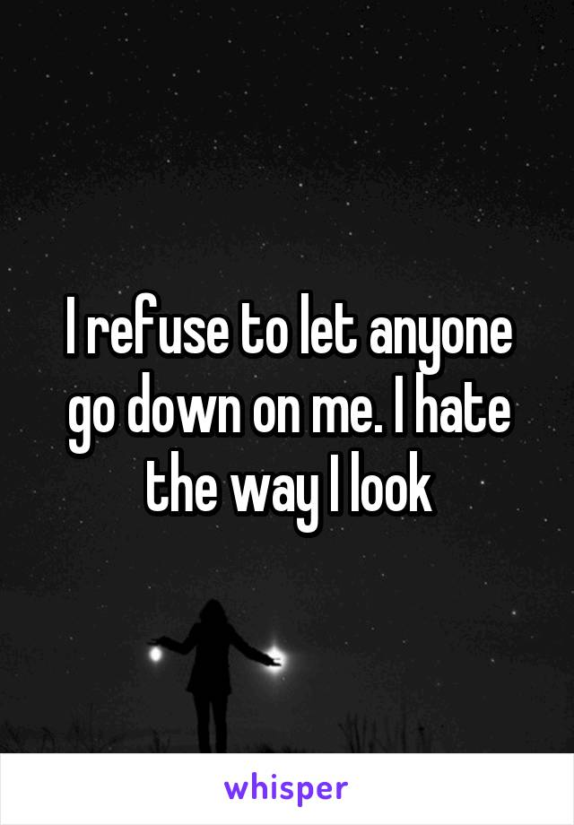 I refuse to let anyone go down on me. I hate the way I look