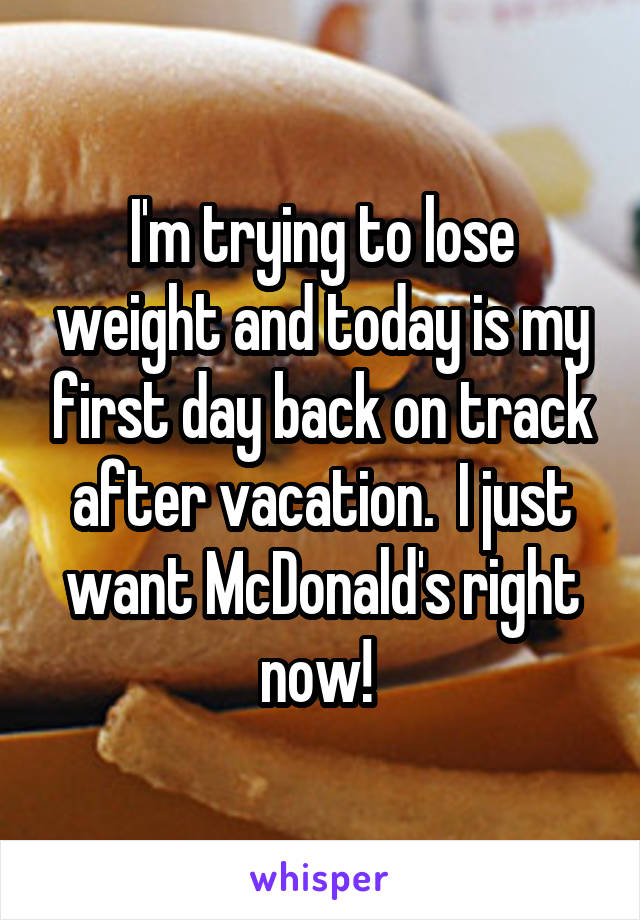 I'm trying to lose weight and today is my first day back on track after vacation.  I just want McDonald's right now!