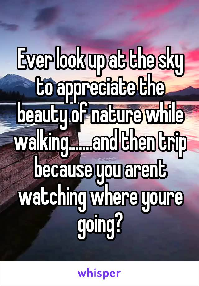 Ever look up at the sky to appreciate the beauty of nature while walking.......and then trip because you arent watching where youre going?
