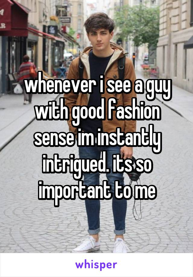 whenever i see a guy with good fashion sense im instantly intrigued. its so important to me