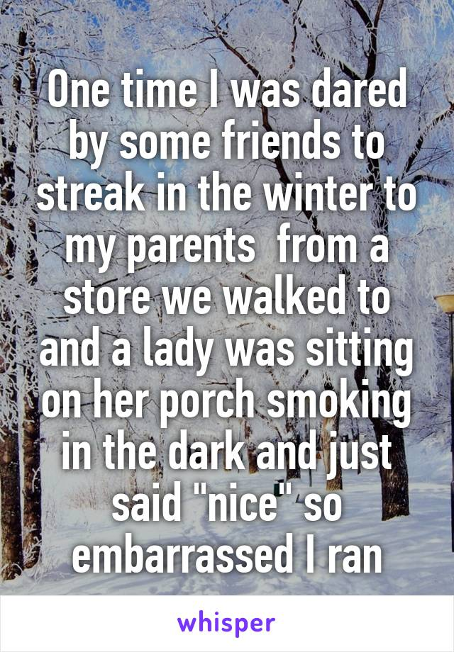 "One time I was dared by some friends to streak in the winter to my parents  from a store we walked to and a lady was sitting on her porch smoking in the dark and just said ""nice"" so embarrassed I ran"