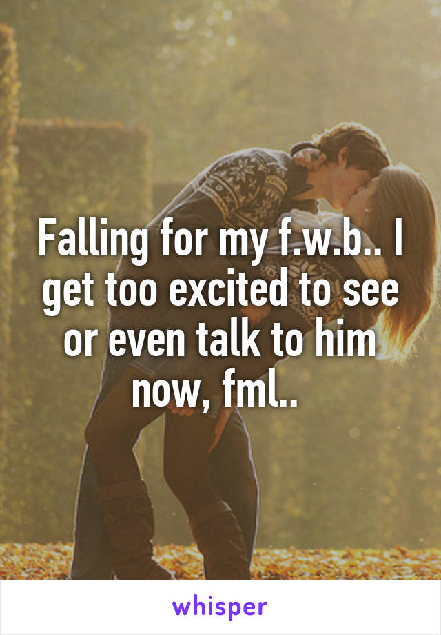 Falling for my f.w.b.. I get too excited to see or even talk to him now, fml..
