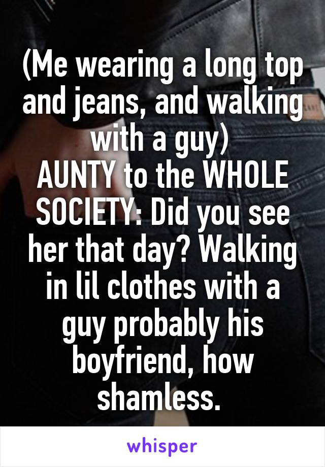 (Me wearing a long top and jeans, and walking with a guy)  AUNTY to the WHOLE SOCIETY: Did you see her that day? Walking in lil clothes with a guy probably his boyfriend, how shamless.