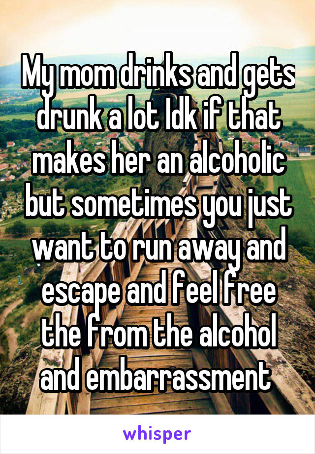 My mom drinks and gets drunk a lot Idk if that makes her an alcoholic but sometimes you just want to run away and escape and feel free the from the alcohol and embarrassment