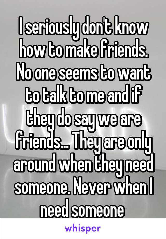 I seriously don't know how to make friends. No one seems to want to talk to me and if they do say we are friends... They are only around when they need someone. Never when I need someone
