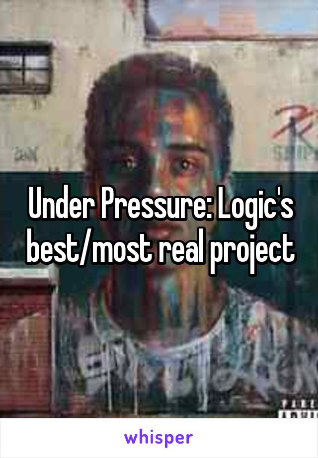 Under Pressure: Logic's best/most real project