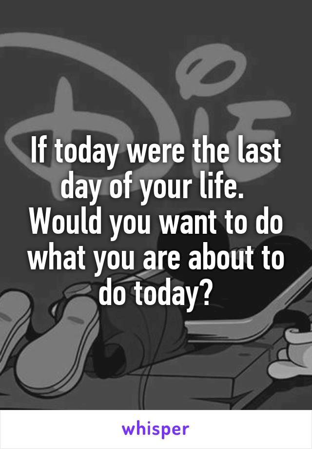If today were the last day of your life.  Would you want to do what you are about to do today?
