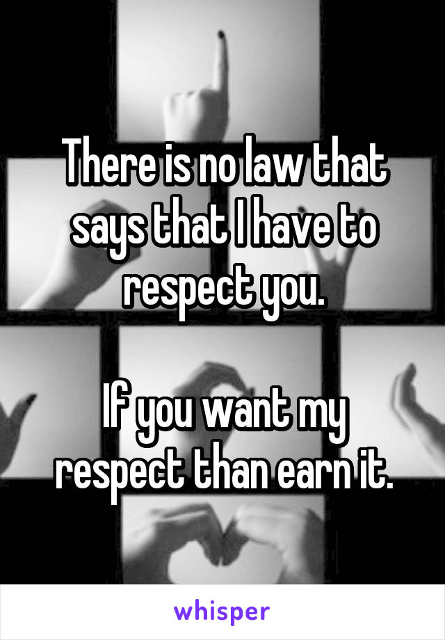 There is no law that says that I have to respect you.  If you want my respect than earn it.