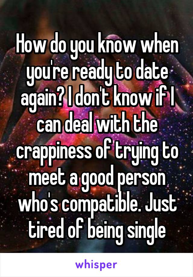 How do you know when you're ready to date again? I don't know if I can deal with the crappiness of trying to meet a good person who's compatible. Just tired of being single