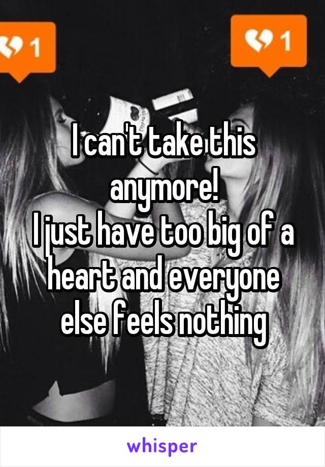 I can't take this anymore! I just have too big of a heart and everyone else feels nothing