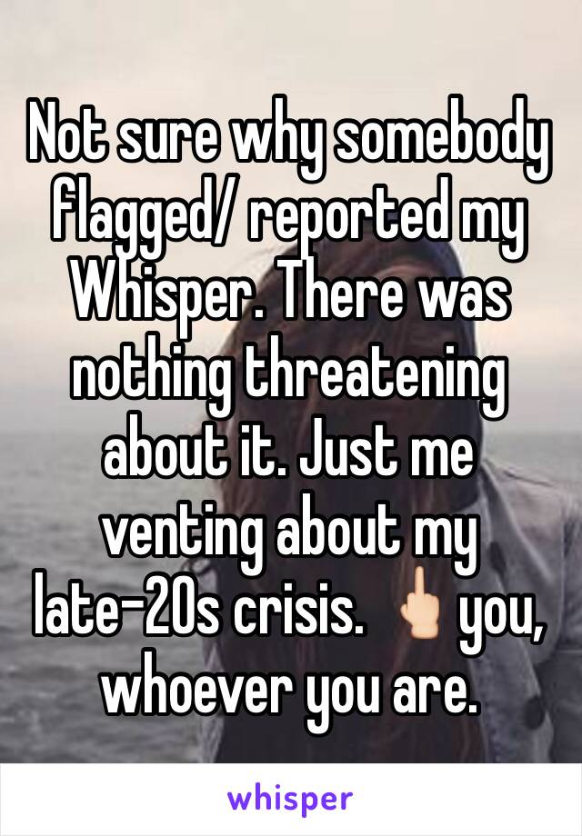 Not sure why somebody flagged/ reported my Whisper. There was nothing threatening about it. Just me venting about my late-20s crisis. 🖕🏻you, whoever you are.