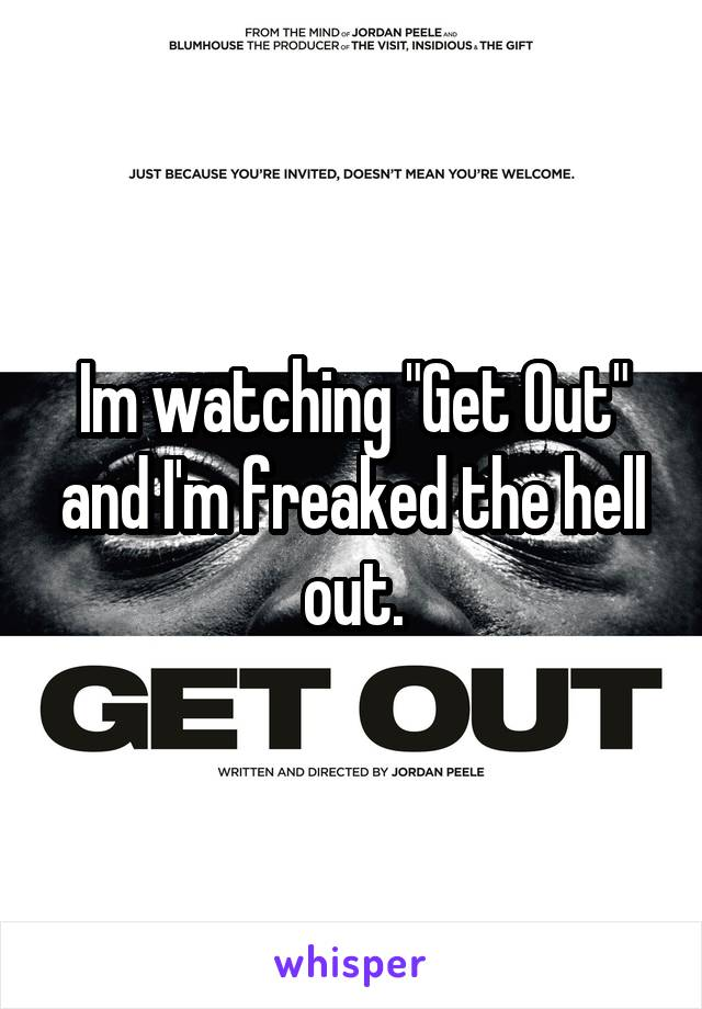 "Im watching ""Get Out"" and I'm freaked the hell out."