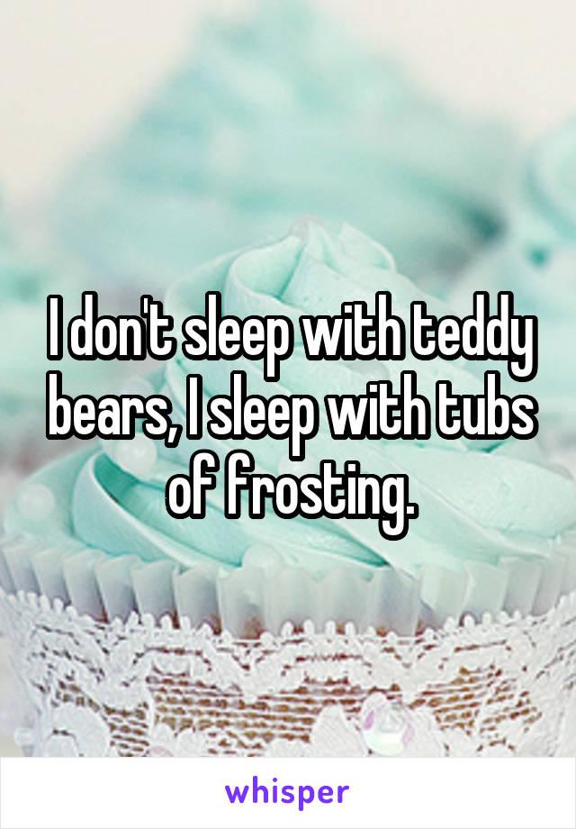 I don't sleep with teddy bears, I sleep with tubs of frosting.