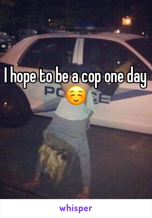 I hope to be a cop one day ☺️