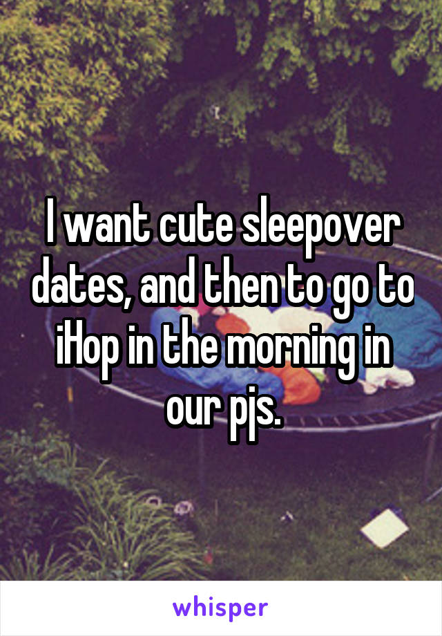 I want cute sleepover dates, and then to go to iHop in the morning in our pjs.