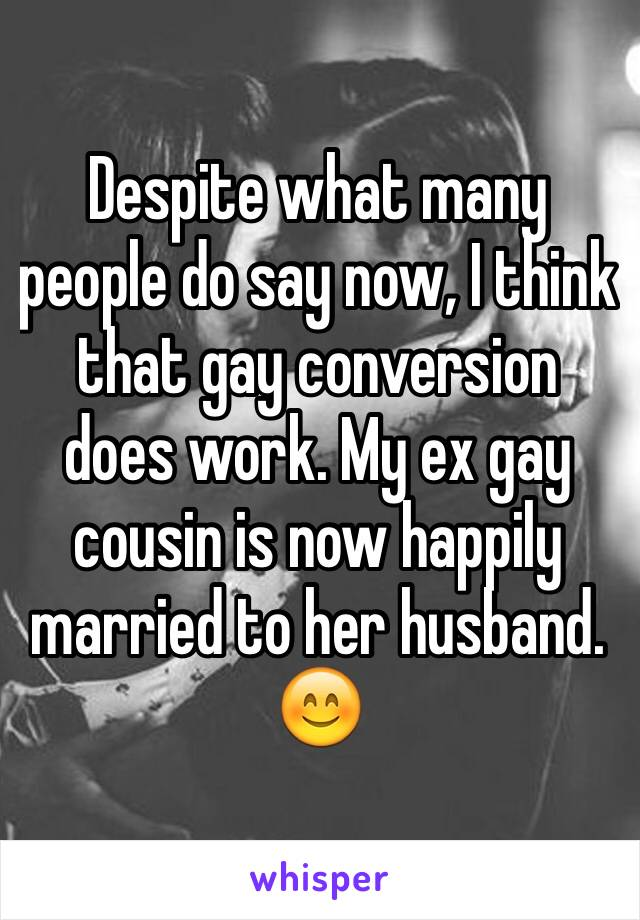 Despite what many people do say now, I think that gay conversion does work. My ex gay cousin is now happily married to her husband. 😊
