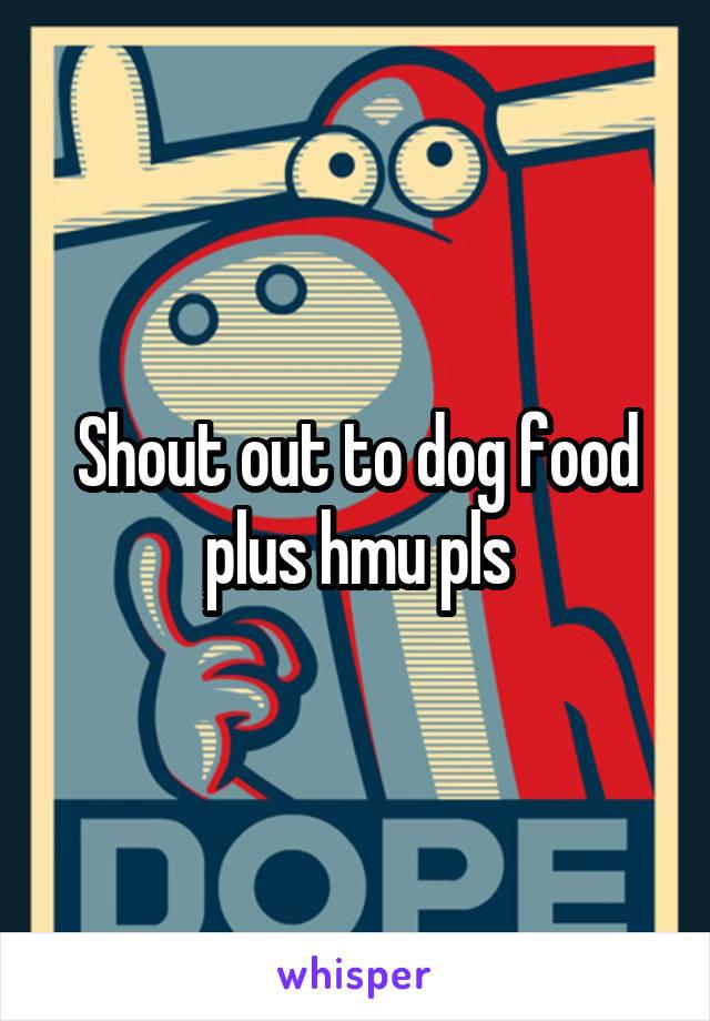Shout out to dog food plus hmu pls