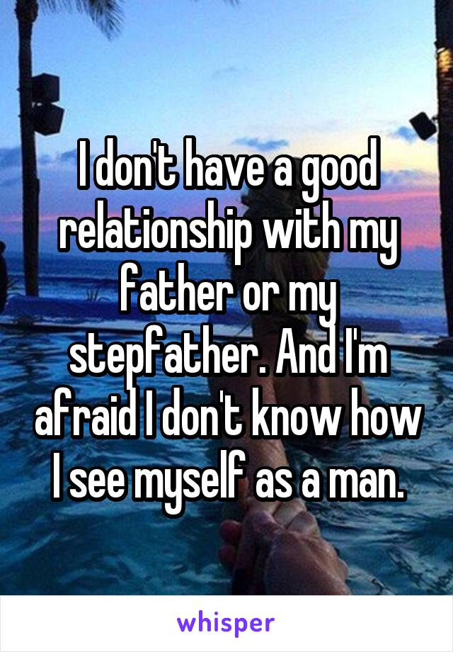 I don't have a good relationship with my father or my stepfather. And I'm afraid I don't know how I see myself as a man.