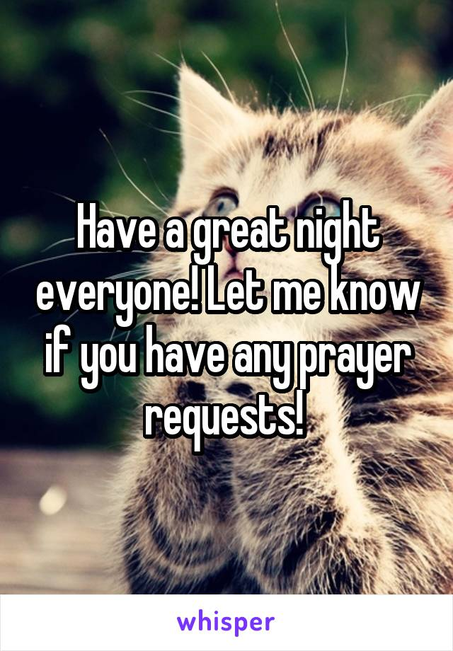 Have a great night everyone! Let me know if you have any prayer requests!