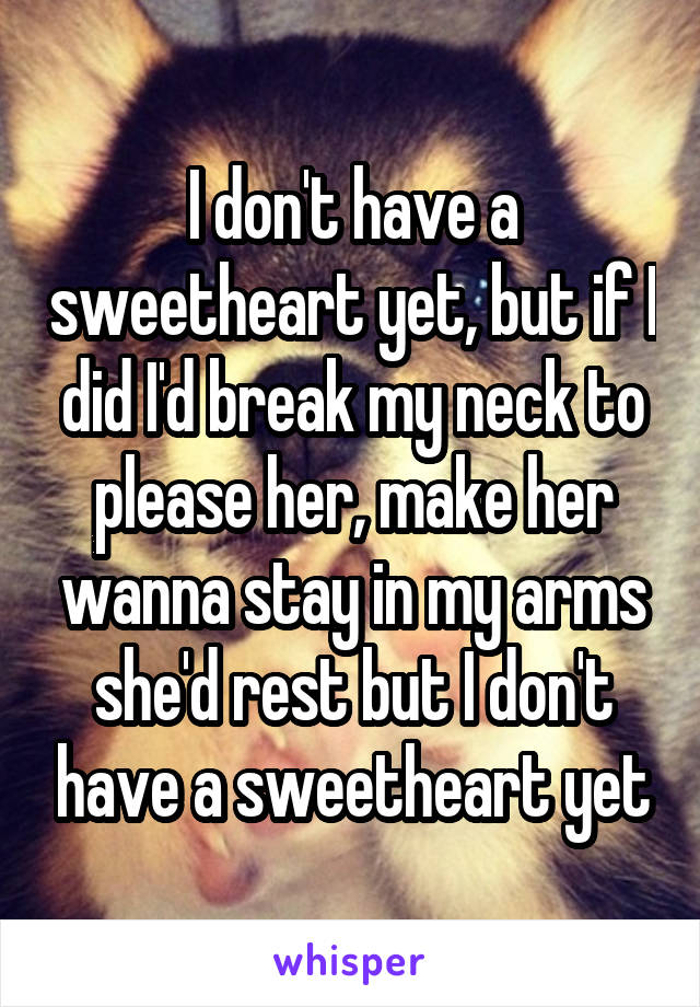 I don't have a sweetheart yet, but if I did I'd break my neck to please her, make her wanna stay in my arms she'd rest but I don't have a sweetheart yet