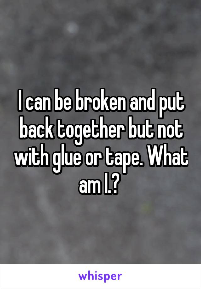 I can be broken and put back together but not with glue or tape. What am I.?