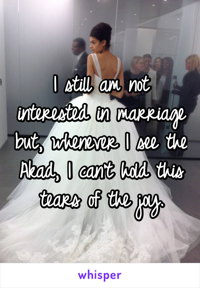 I still am not interested in marriage but, whenever I see the Akad, I can't hold this tears of the joy.