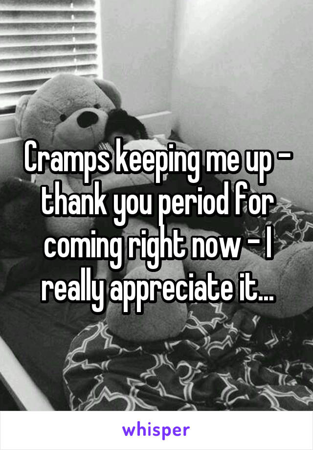 Cramps keeping me up - thank you period for coming right now - I really appreciate it...