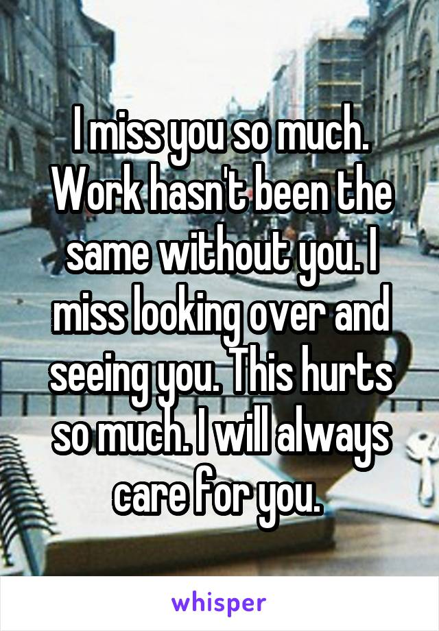 I miss you so much. Work hasn't been the same without you. I miss looking over and seeing you. This hurts so much. I will always care for you.