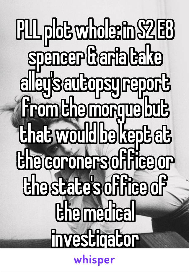 PLL plot whole: in S2 E8 spencer & aria take alley's autopsy report from the morgue but that would be kept at the coroners office or the state's office of the medical investigator