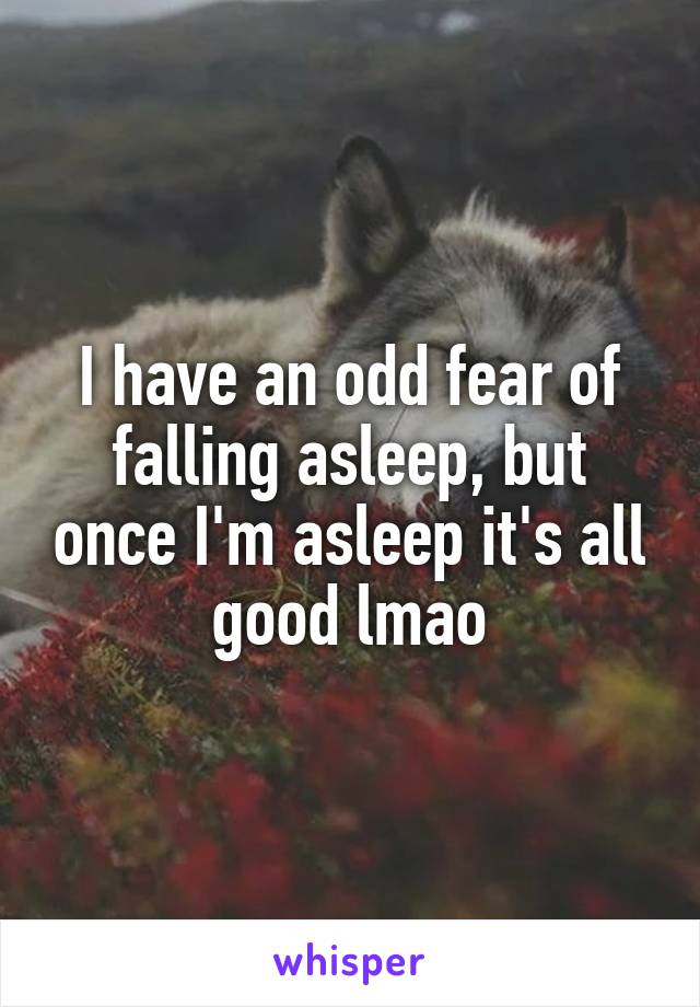 I have an odd fear of falling asleep, but once I'm asleep it's all good lmao