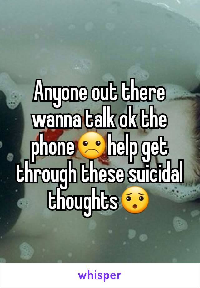 Anyone out there wanna talk ok the phone☹help get through these suicidal thoughts😯