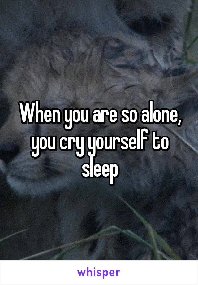 When you are so alone, you cry yourself to sleep
