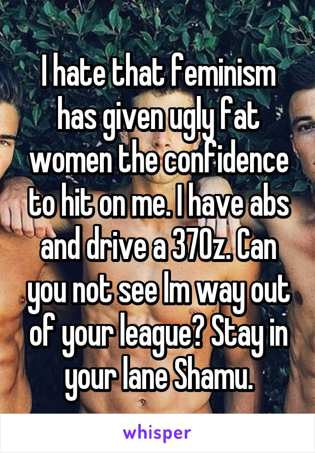I hate that feminism has given ugly fat women the confidence to hit on me. I have abs and drive a 370z. Can you not see Im way out of your league? Stay in your lane Shamu.