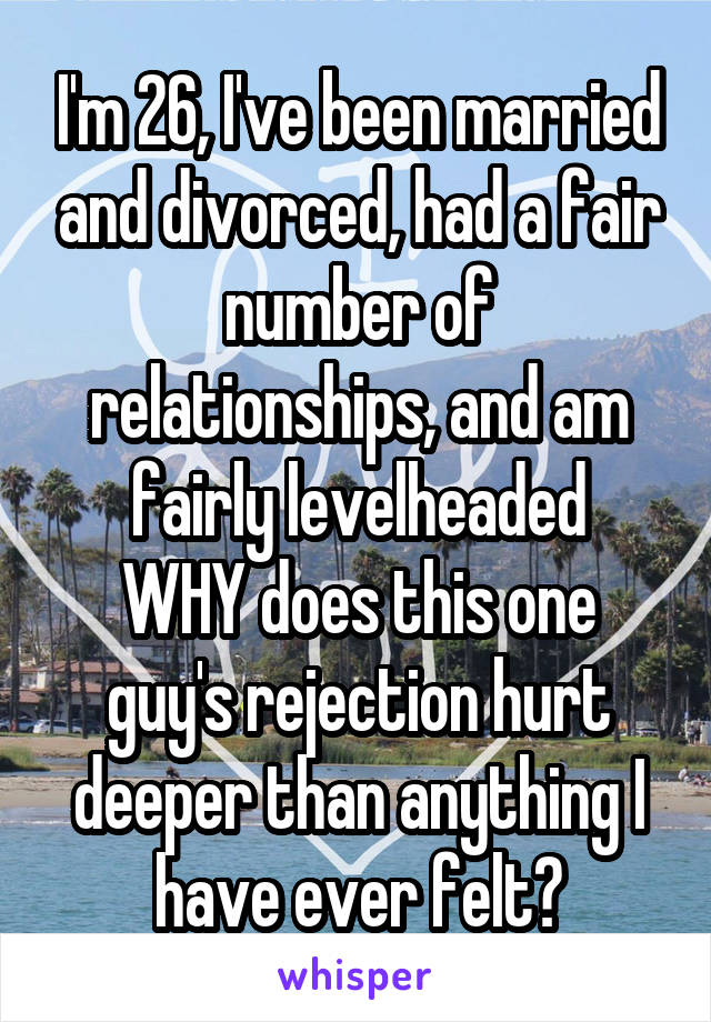 I'm 26, I've been married and divorced, had a fair number of relationships, and am fairly levelheaded WHY does this one guy's rejection hurt deeper than anything I have ever felt?