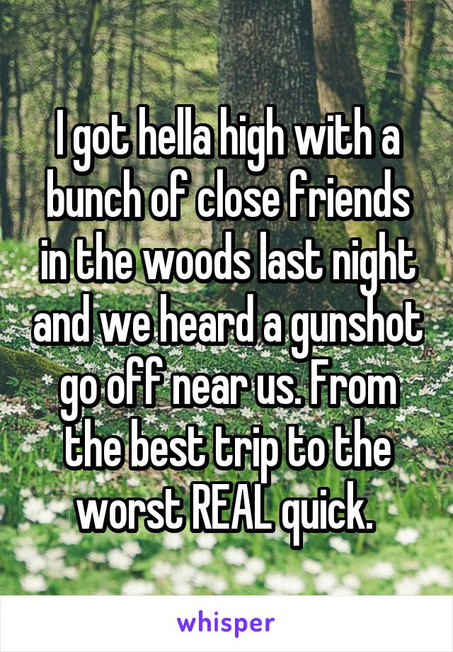 I got hella high with a bunch of close friends in the woods last night and we heard a gunshot go off near us. From the best trip to the worst REAL quick.