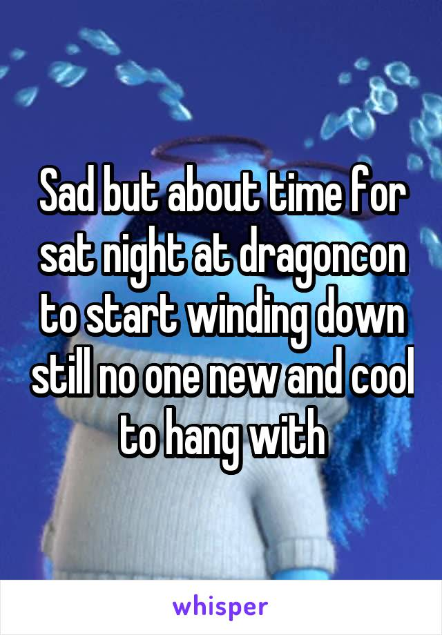 Sad but about time for sat night at dragoncon to start winding down still no one new and cool to hang with