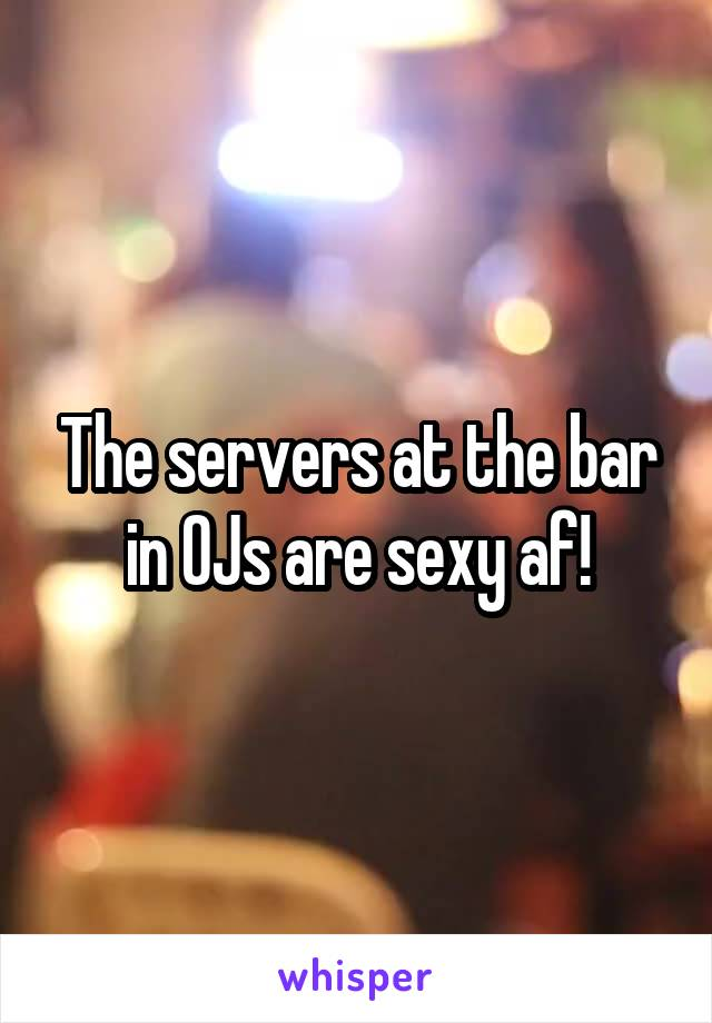 The servers at the bar in OJs are sexy af!