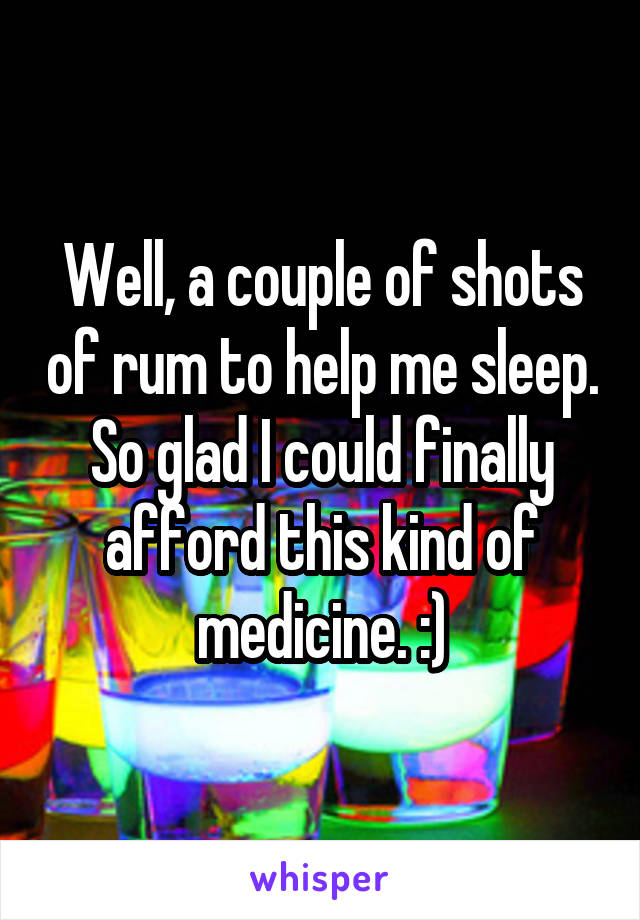 Well, a couple of shots of rum to help me sleep. So glad I could finally afford this kind of medicine. :)
