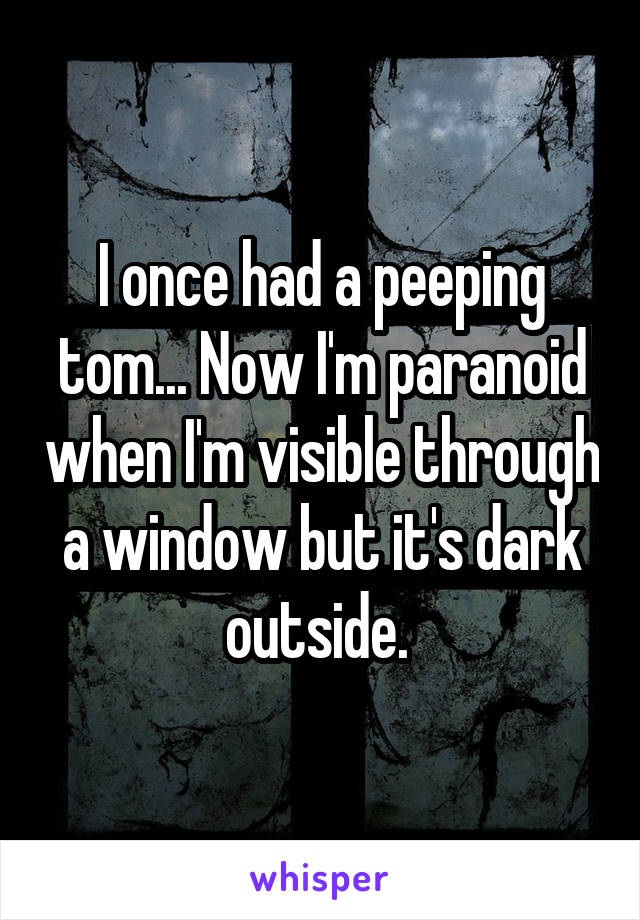 I once had a peeping tom... Now I'm paranoid when I'm visible through a window but it's dark outside.
