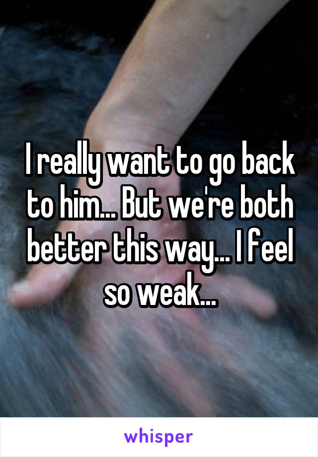 I really want to go back to him... But we're both better this way... I feel so weak...