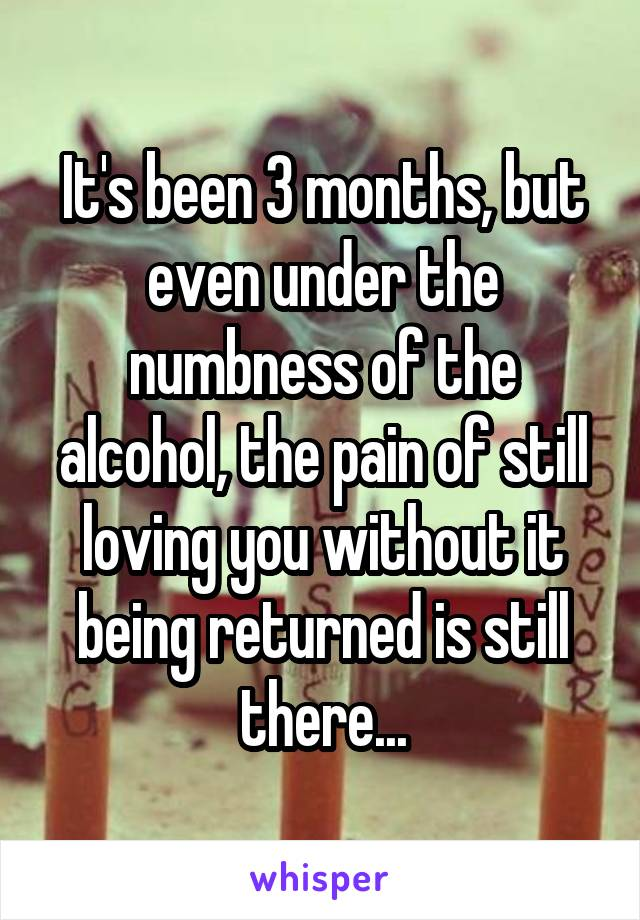 It's been 3 months, but even under the numbness of the alcohol, the pain of still loving you without it being returned is still there...