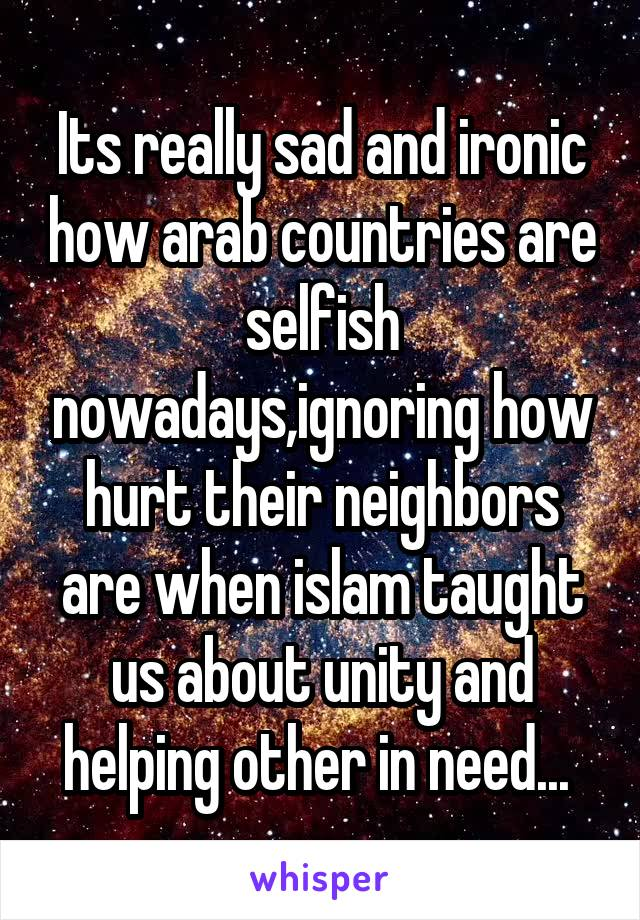 Its really sad and ironic how arab countries are selfish nowadays,ignoring how hurt their neighbors are when islam taught us about unity and helping other in need...