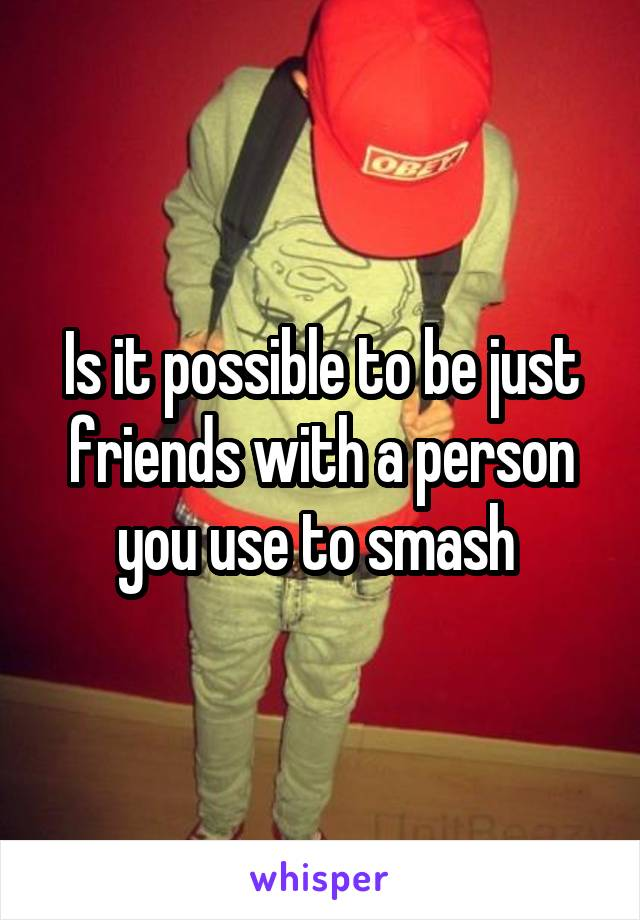 Is it possible to be just friends with a person you use to smash
