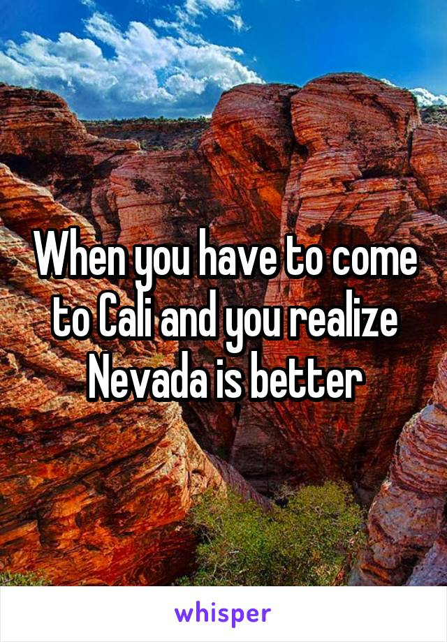 When you have to come to Cali and you realize Nevada is better