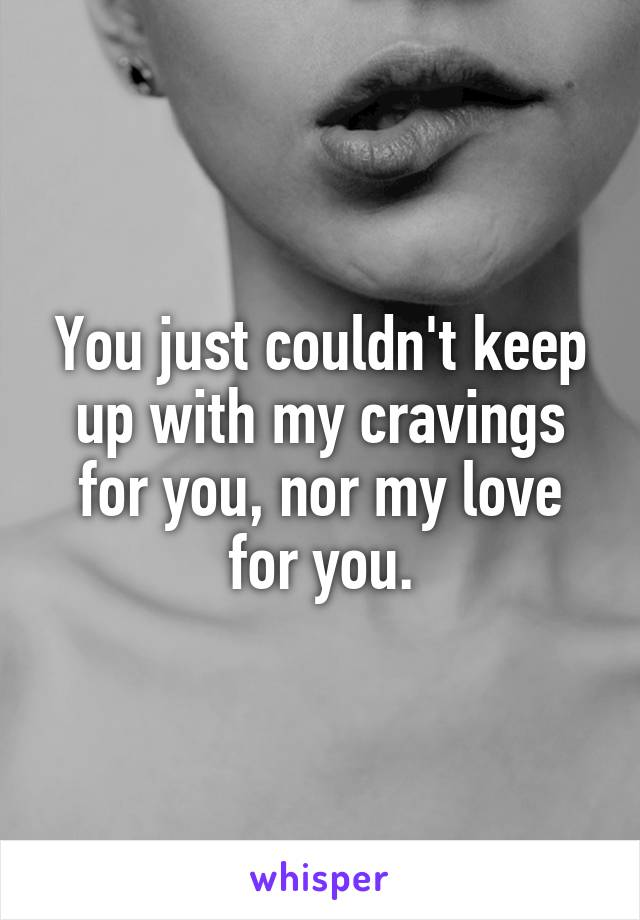 You just couldn't keep up with my cravings for you, nor my love for you.