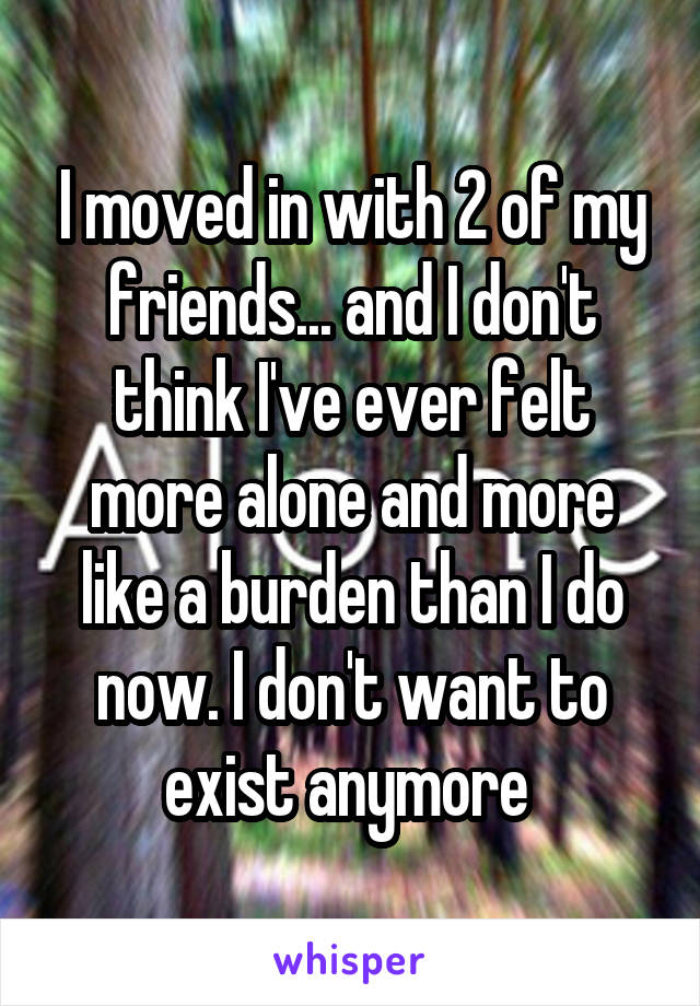 I moved in with 2 of my friends... and I don't think I've ever felt more alone and more like a burden than I do now. I don't want to exist anymore